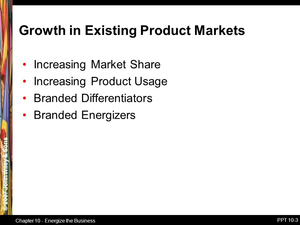 © 2007 John Wiley & Sons Chapter 10 - Energize the Business PPT 10-3 Growth in Existing Product Markets Increasing Market Share Increasing Product Usage Branded Differentiators Branded Energizers