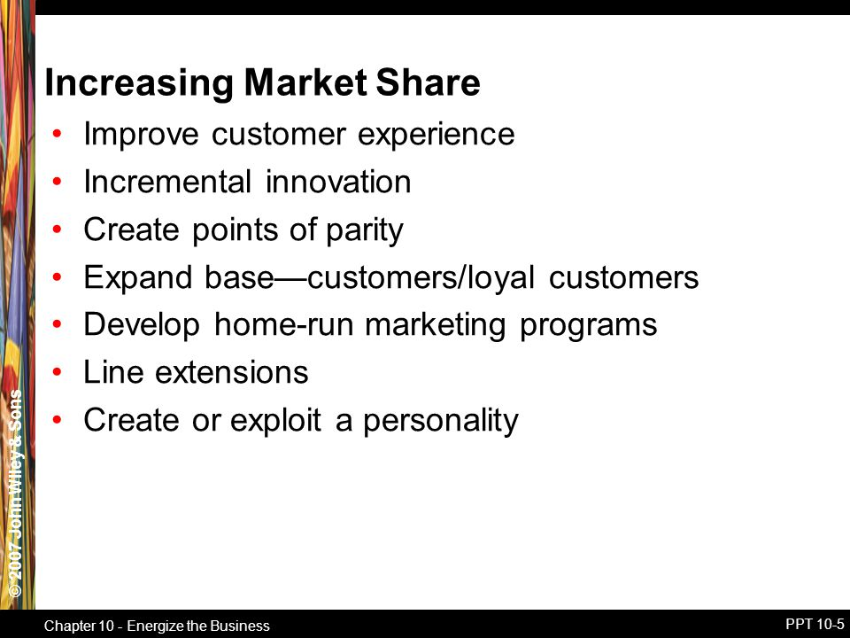 © 2007 John Wiley & Sons Chapter 10 - Energize the Business PPT 10-5 Increasing Market Share Improve customer experience Incremental innovation Create points of parity Expand base—customers/loyal customers Develop home-run marketing programs Line extensions Create or exploit a personality