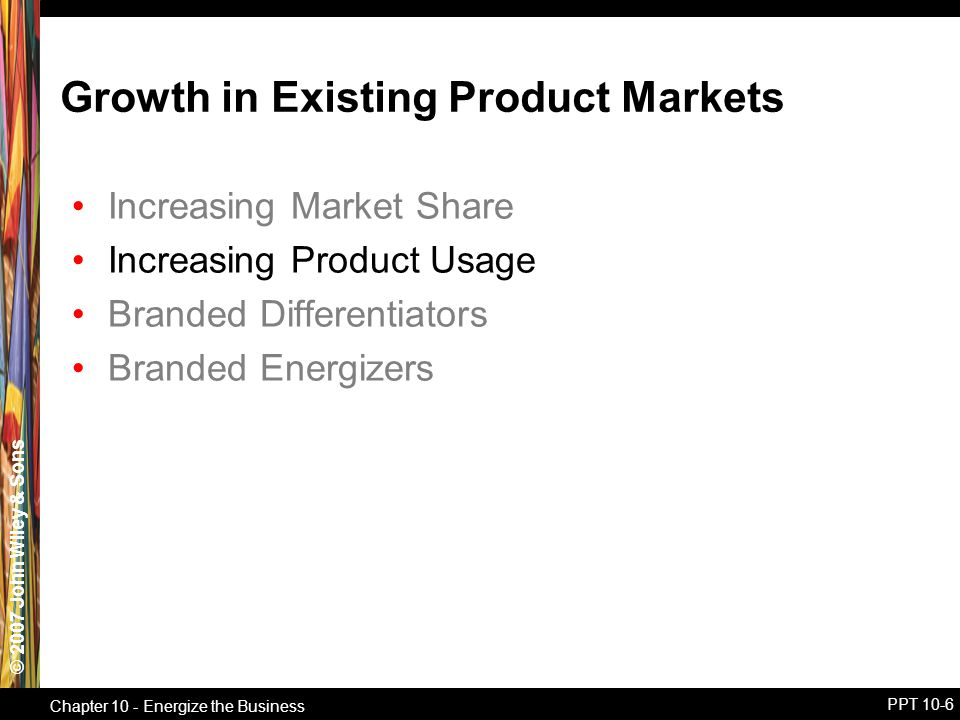 © 2007 John Wiley & Sons Chapter 10 - Energize the Business PPT 10-6 Growth in Existing Product Markets Increasing Market Share Increasing Product Usage Branded Differentiators Branded Energizers