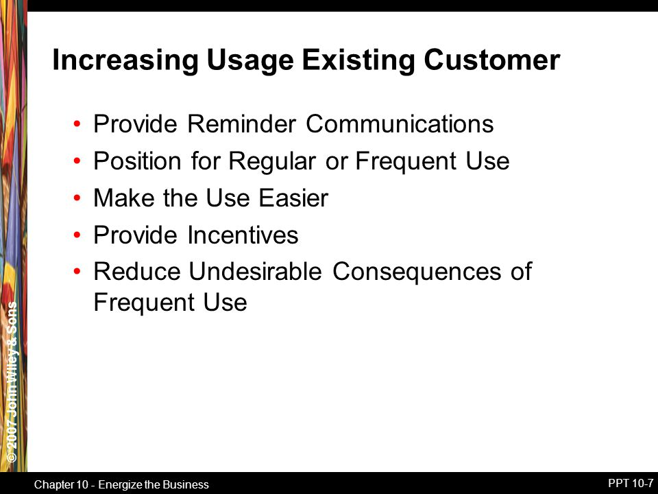 © 2007 John Wiley & Sons Chapter 10 - Energize the Business PPT 10-7 Increasing Usage Existing Customer Provide Reminder Communications Position for Regular or Frequent Use Make the Use Easier Provide Incentives Reduce Undesirable Consequences of Frequent Use