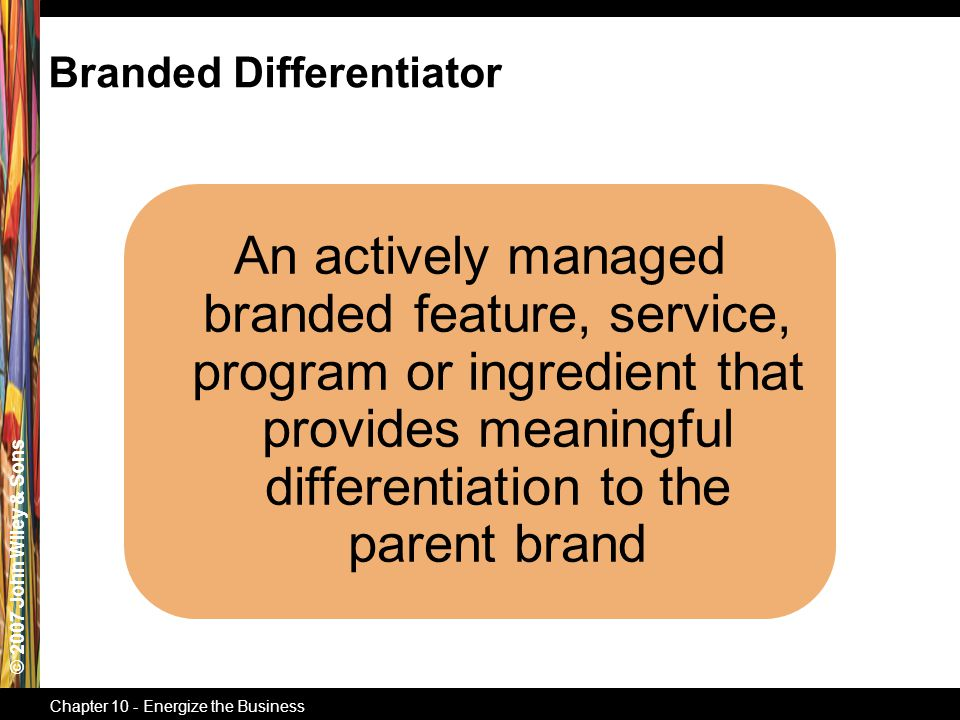 © 2007 John Wiley & Sons Chapter 10 - Energize the Business An actively managed branded feature, service, program or ingredient that provides meaningful differentiation to the parent brand Branded Differentiator