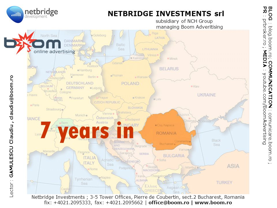 Netbridge Investments ; 3-5 Tower Offices, Pierre de Coubertin, sect.2 Bucharest, Romania fix: +4021.2095333, fax: +4021.2095662 | office@boom.ro | www.boom.ro BLOG : blog.boom.ro; COMMUNICATION : comunicare.boom.ro ; PR : prbroker.ro ; MEDIA : youtube.com/BoomAdvertising NETBRIDGE INVESTMENTS srl subsidiary of NCH Group managing Boom Adveritising Lector : GAMULESCU Claudiu, claudiu@boom.ro 7 years in