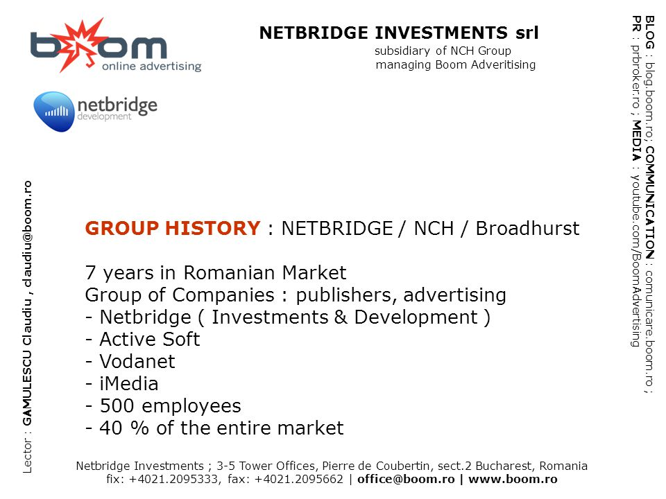 Netbridge Investments ; 3-5 Tower Offices, Pierre de Coubertin, sect.2 Bucharest, Romania fix: +4021.2095333, fax: +4021.2095662   office@boom.ro   www.boom.ro BLOG : blog.boom.ro; COMMUNICATION : comunicare.boom.ro ; PR : prbroker.ro ; MEDIA : youtube.com/BoomAdvertising NETBRIDGE INVESTMENTS srl subsidiary of NCH Group managing Boom Adveritising Lector : GAMULESCU Claudiu, claudiu@boom.ro HELPING WEB: E-Commerce E-commerce in Romania.