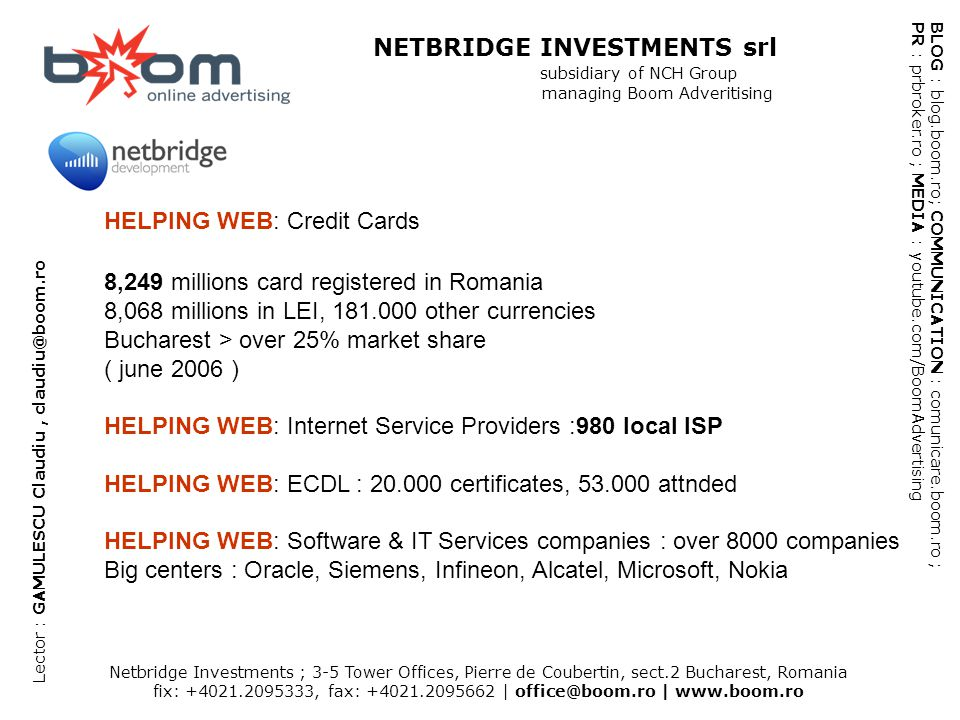 Netbridge Investments ; 3-5 Tower Offices, Pierre de Coubertin, sect.2 Bucharest, Romania fix: +4021.2095333, fax: +4021.2095662 | office@boom.ro | www.boom.ro BLOG : blog.boom.ro; COMMUNICATION : comunicare.boom.ro ; PR : prbroker.ro ; MEDIA : youtube.com/BoomAdvertising NETBRIDGE INVESTMENTS srl subsidiary of NCH Group managing Boom Adveritising Lector : GAMULESCU Claudiu, claudiu@boom.ro HELPING WEB: Credit Cards 8,249 millions card registered in Romania 8,068 millions in LEI, 181.000 other currencies Bucharest > over 25% market share ( june 2006 ) HELPING WEB: Internet Service Providers :980 local ISP HELPING WEB: ECDL : 20.000 certificates, 53.000 attnded HELPING WEB: Software & IT Services companies : over 8000 companies Big centers : Oracle, Siemens, Infineon, Alcatel, Microsoft, Nokia