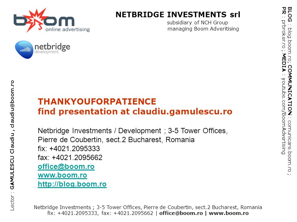 Netbridge Investments ; 3-5 Tower Offices, Pierre de Coubertin, sect.2 Bucharest, Romania fix: +4021.2095333, fax: +4021.2095662 | office@boom.ro | www.boom.ro BLOG : blog.boom.ro; COMMUNICATION : comunicare.boom.ro ; PR : prbroker.ro ; MEDIA : youtube.com/BoomAdvertising NETBRIDGE INVESTMENTS srl subsidiary of NCH Group managing Boom Adveritising Lector : GAMULESCU Claudiu, claudiu@boom.ro THANKYOUFORPATIENCE find presentation at claudiu.gamulescu.ro Netbridge Investments / Development ; 3-5 Tower Offices, Pierre de Coubertin, sect.2 Bucharest, Romania fix: +4021.2095333 fax: +4021.2095662 office@boom.ro www.boom.ro http://blog.boom.ro