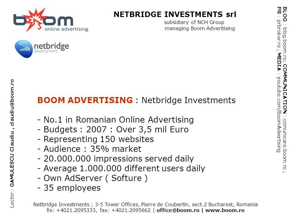 Netbridge Investments ; 3-5 Tower Offices, Pierre de Coubertin, sect.2 Bucharest, Romania fix: +4021.2095333, fax: +4021.2095662 | office@boom.ro | www.boom.ro BLOG : blog.boom.ro; COMMUNICATION : comunicare.boom.ro ; PR : prbroker.ro ; MEDIA : youtube.com/BoomAdvertising NETBRIDGE INVESTMENTS srl subsidiary of NCH Group managing Boom Adveritising Lector : GAMULESCU Claudiu, claudiu@boom.ro BOOM ADVERTISING : Netbridge Investments - No.1 in Romanian Online Advertising - Budgets : 2007 : Over 3,5 mil Euro - Representing 150 websites - Audience : 35% market - 20.000.000 impressions served daily - Average 1.000.000 different users daily - Own AdServer ( Softure ) - 35 employees