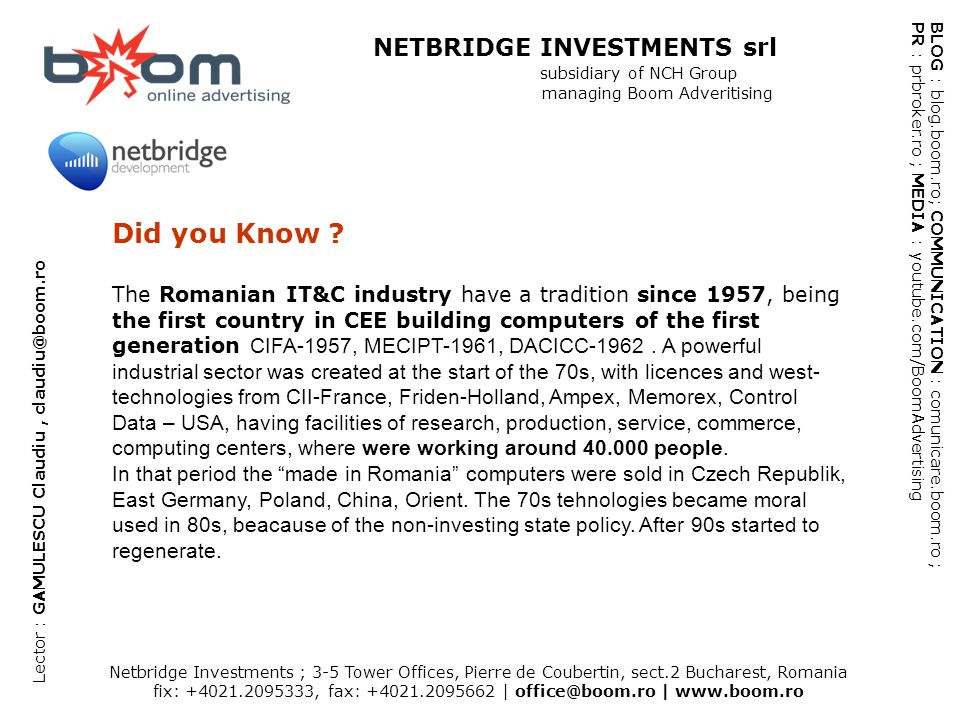 Netbridge Investments ; 3-5 Tower Offices, Pierre de Coubertin, sect.2 Bucharest, Romania fix: +4021.2095333, fax: +4021.2095662   office@boom.ro   www.boom.ro BLOG : blog.boom.ro; COMMUNICATION : comunicare.boom.ro ; PR : prbroker.ro ; MEDIA : youtube.com/BoomAdvertising NETBRIDGE INVESTMENTS srl subsidiary of NCH Group managing Boom Adveritising Lector : GAMULESCU Claudiu, claudiu@boom.ro HELPING WEB: Broadband HELPING WEB: Mobile Phones Penetration December 2006 – 80,7% June 2007 – 90,5% June 2008 – over 100% (ANRCTI)