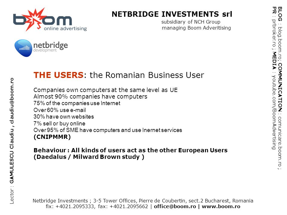 Netbridge Investments ; 3-5 Tower Offices, Pierre de Coubertin, sect.2 Bucharest, Romania fix: +4021.2095333, fax: +4021.2095662 | office@boom.ro | www.boom.ro BLOG : blog.boom.ro; COMMUNICATION : comunicare.boom.ro ; PR : prbroker.ro ; MEDIA : youtube.com/BoomAdvertising NETBRIDGE INVESTMENTS srl subsidiary of NCH Group managing Boom Adveritising Lector : GAMULESCU Claudiu, claudiu@boom.ro THE USERS: the Romanian Business User Companies own computers at the same level as UE Almost 90% companies have computers 75% of the companies use Internet Over 60% use e-mail 30% have own websites 7% sell or buy online Over 95% of SME have computers and use Inernet services (CNIPMMR) Behaviour : All kinds of users act as the other European Users (Daedalus / Milward Brown study )