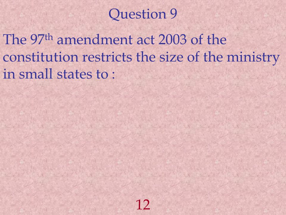 Question 9 The 97 th amendment act 2003 of the constitution restricts the size of the ministry in small states to : 12