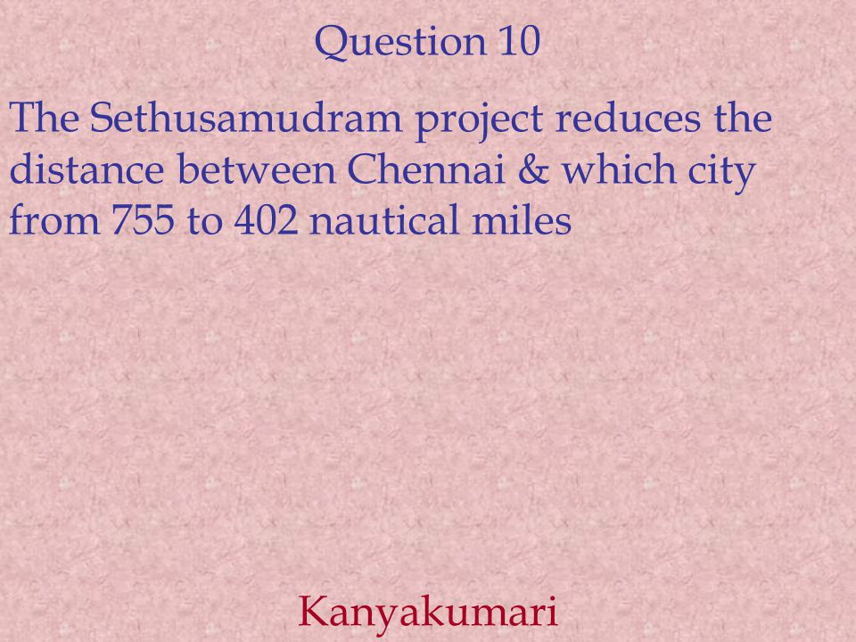 Question 10 The Sethusamudram project reduces the distance between Chennai & which city from 755 to 402 nautical miles Kanyakumari