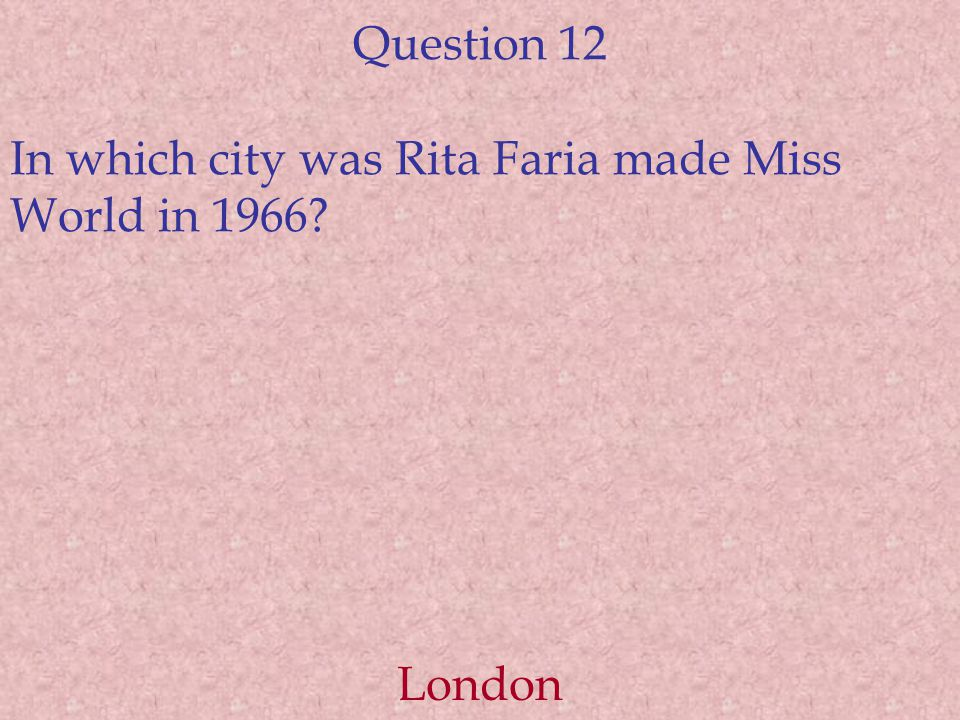 Question 12 In which city was Rita Faria made Miss World in 1966 London