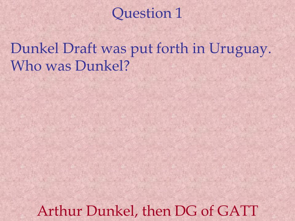 Question 1 Dunkel Draft was put forth in Uruguay. Who was Dunkel? Arthur Dunkel, then DG of GATT
