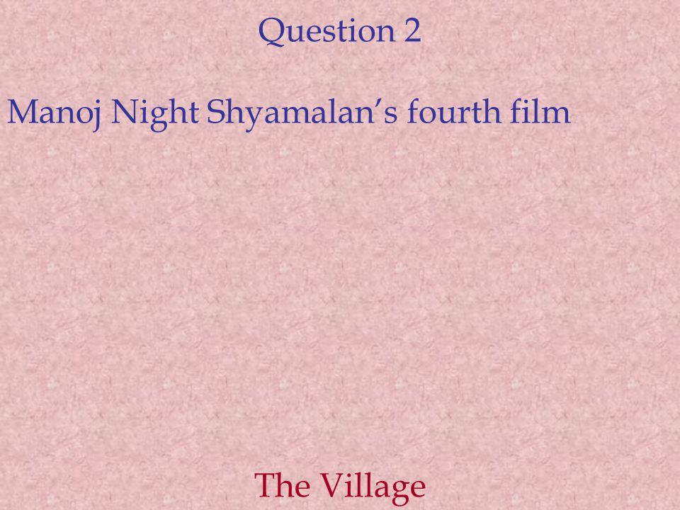 Question 2 Manoj Night Shyamalan's fourth film The Village