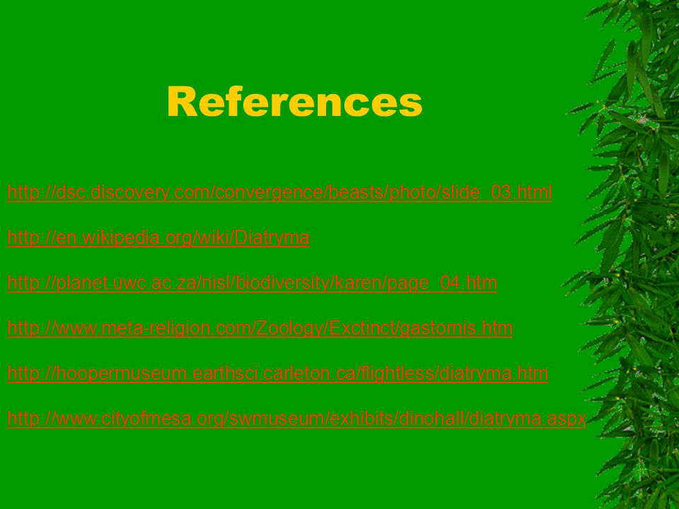 References http://dsc.discovery.com/convergence/beasts/photo/slide_03.html http://en.wikipedia.org/wiki/Diatryma http://planet.uwc.ac.za/nisl/biodiversity/karen/page_04.htm http://www.meta-religion.com/Zoology/Exctinct/gastornis.htm http://hoopermuseum.earthsci.carleton.ca/flightless/diatryma.htm http://www.cityofmesa.org/swmuseum/exhibits/dinohall/diatryma.aspx