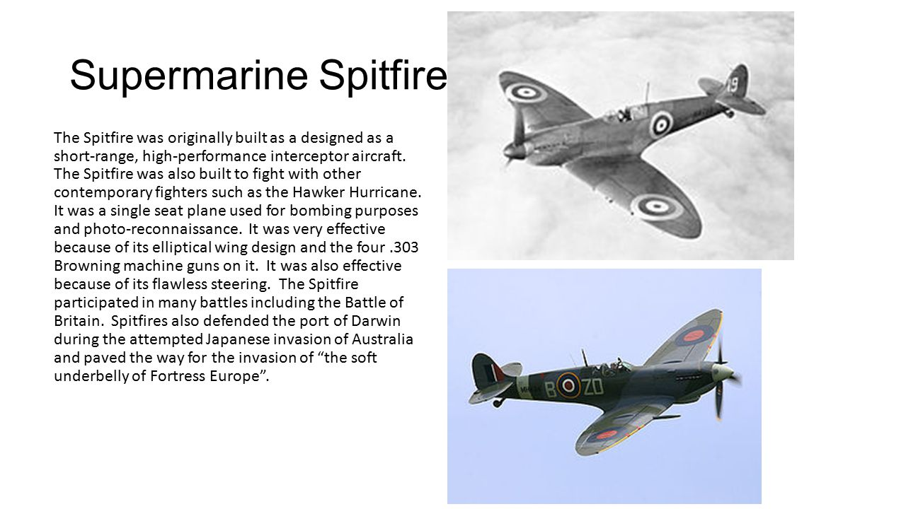 Supermarine Spitfire The Spitfire was originally built as a designed as a short-range, high-performance interceptor aircraft.