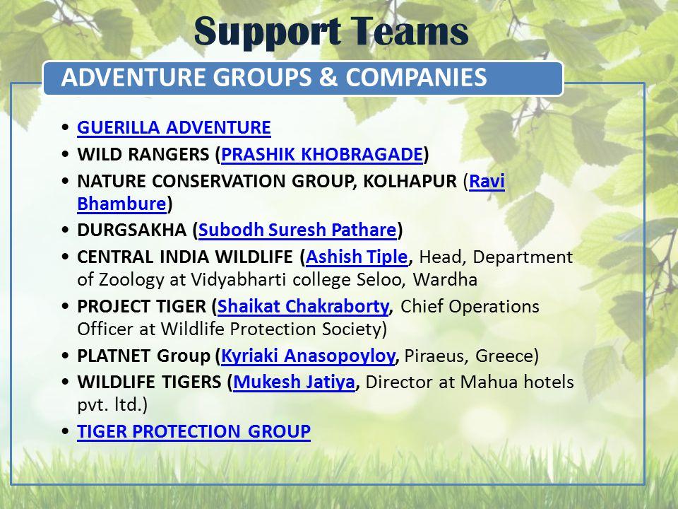Support Teams GUERILLA ADVENTURE WILD RANGERS (PRASHIK KHOBRAGADE)PRASHIK KHOBRAGADE NATURE CONSERVATION GROUP, KOLHAPUR (Ravi Bhambure)Ravi Bhambure DURGSAKHA (Subodh Suresh Pathare)Subodh Suresh Pathare CENTRAL INDIA WILDLIFE (Ashish Tiple, Head, Department of Zoology at Vidyabharti college Seloo, WardhaAshish Tiple PROJECT TIGER (Shaikat Chakraborty, Chief Operations Officer at Wildlife Protection Society)Shaikat Chakraborty PLATNET Group (Kyriaki Anasopoyloy, Piraeus, Greece)Kyriaki Anasopoyloy WILDLIFE TIGERS (Mukesh Jatiya, Director at Mahua hotels pvt.