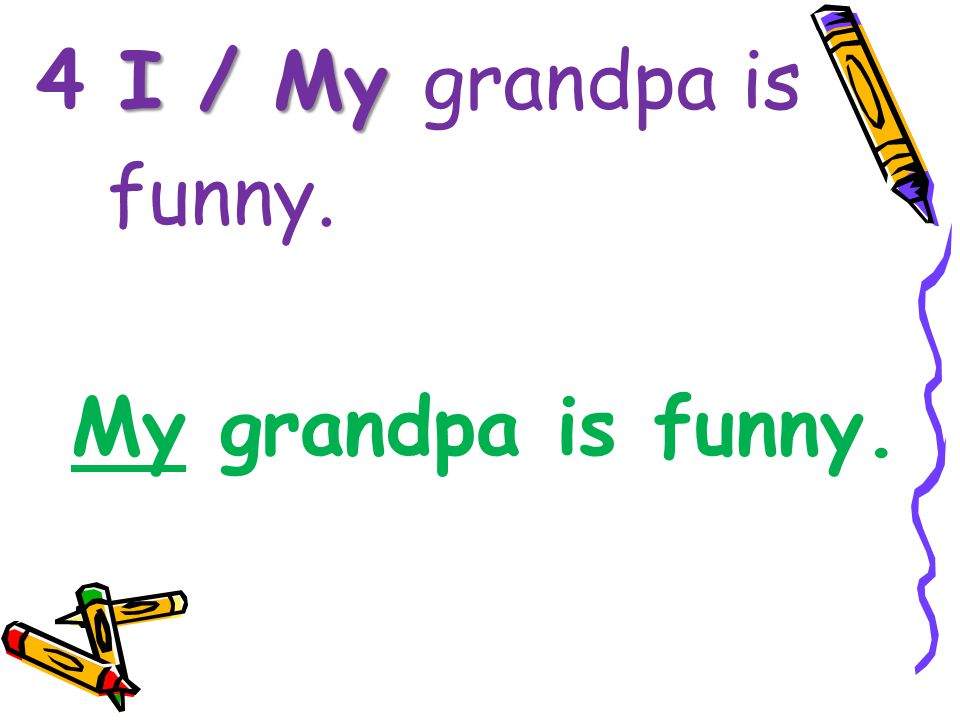 I / My 4 I / My grandpa is funny. My grandpa is funny.