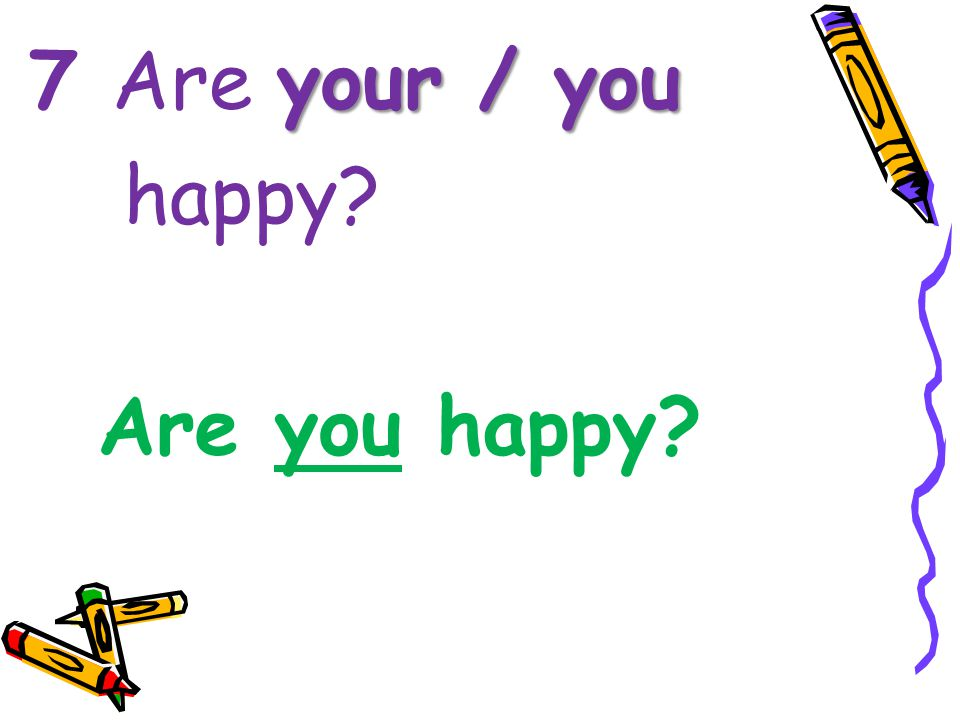 your / you 7 Are your / you happy? Are you happy?