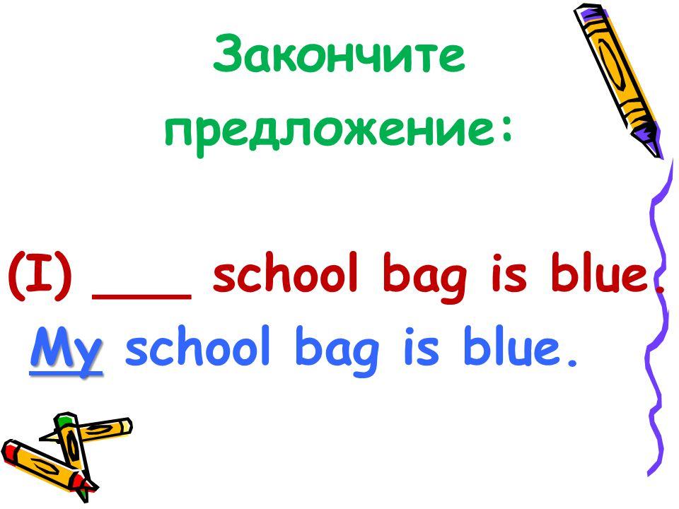 Закончите предложение: (I) ___ school bag is blue. My My school bag is blue.