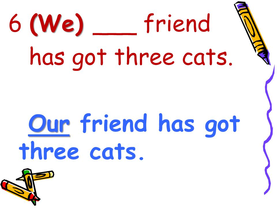 (We) 6 (We) ___ friend has got three cats. Our Our friend has got three cats.