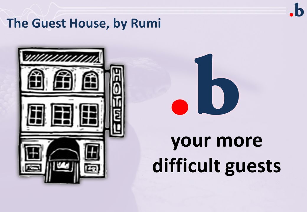 The Guest House, by Rumi your more difficult guests
