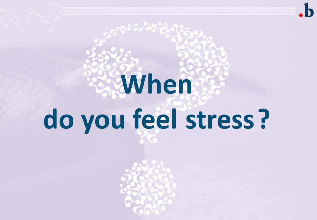 When do you feel ? stress