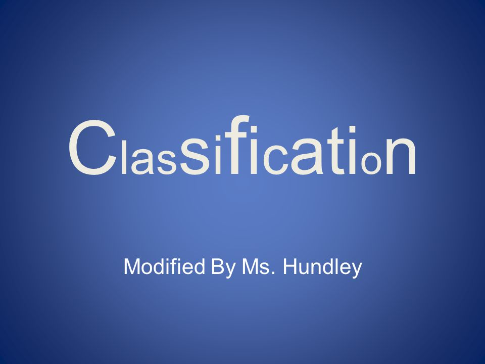 ClassificationClassification Modified By Ms. Hundley