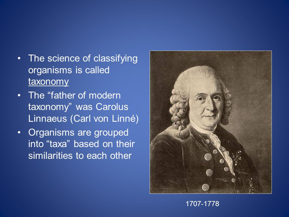 The science of classifying organisms is called taxonomy The father of modern taxonomy was Carolus Linnaeus (Carl von Linné) Organisms are grouped into taxa based on their similarities to each other 1707-1778