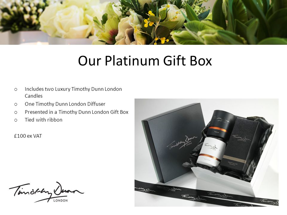 Our Platinum Gift Box o Includes two Luxury Timothy Dunn London Candles o One Timothy Dunn London Diffuser o Presented in a Timothy Dunn London Gift Box o Tied with ribbon £100 ex VAT