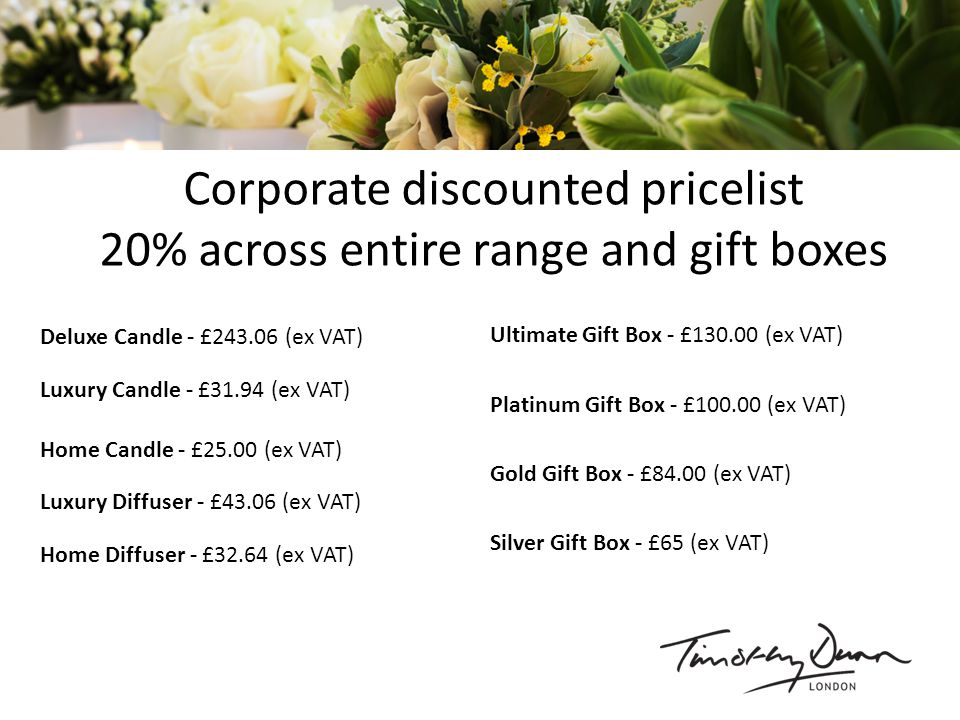 Corporate discounted pricelist 20% across entire range and gift boxes Ultimate Gift Box - £130.00 (ex VAT) Platinum Gift Box - £100.00 (ex VAT) Gold Gift Box - £84.00 (ex VAT) Silver Gift Box - £65 (ex VAT) Luxury Candle - £31.94 (ex VAT) Home Diffuser - £32.64 (ex VAT) Home Candle - £25.00 (ex VAT) Deluxe Candle - £243.06 (ex VAT) Luxury Diffuser - £43.06 (ex VAT)