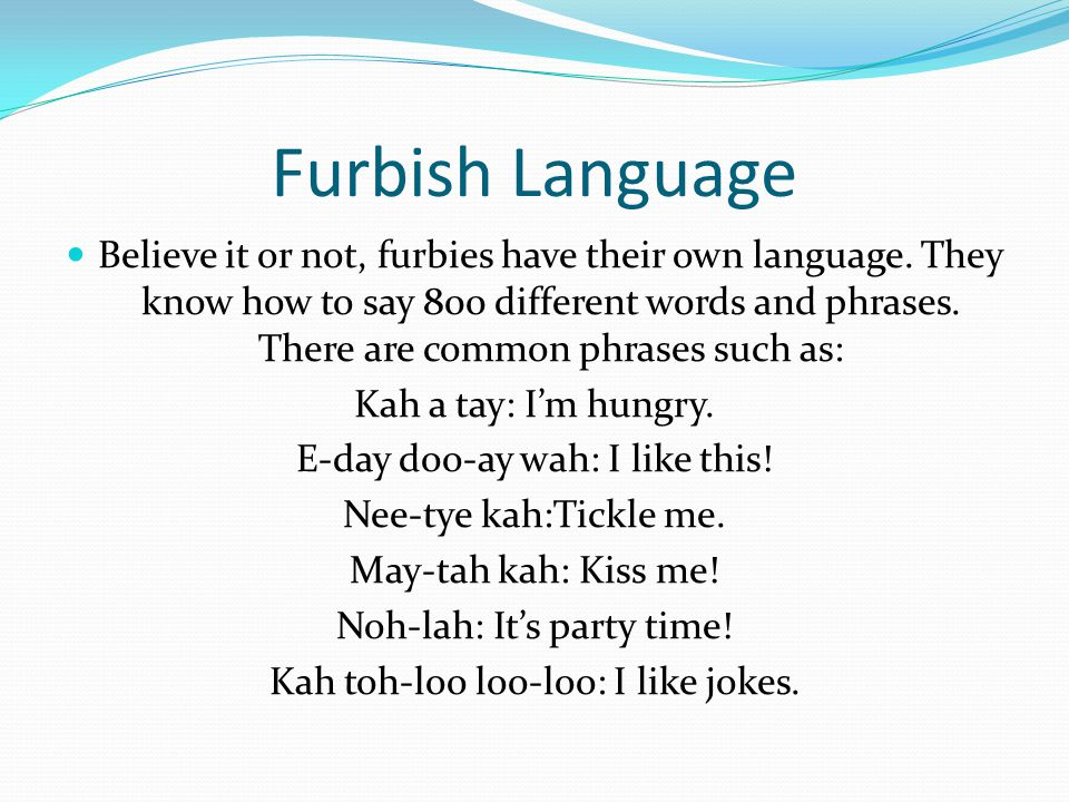 Furbish Language Believe it or not, furbies have their own language.
