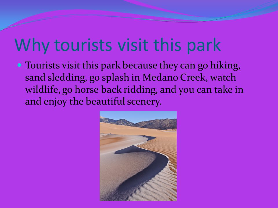 Why tourists visit this park Tourists visit this park because they can go hiking, sand sledding, go splash in Medano Creek, watch wildlife, go horse back ridding, and you can take in and enjoy the beautiful scenery.