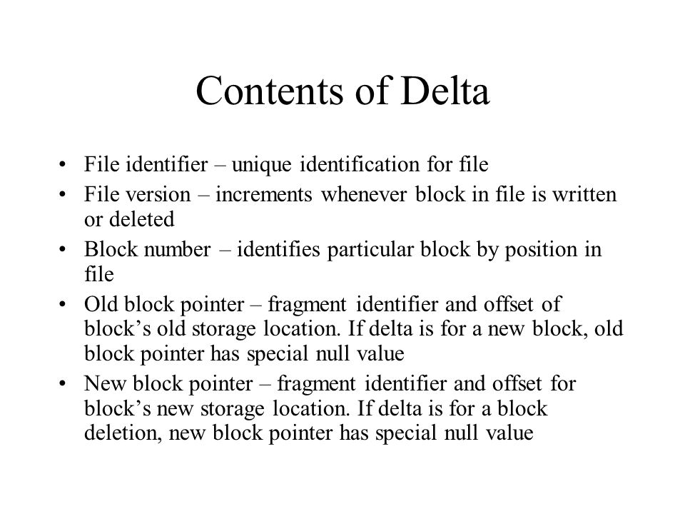 Contents of Delta File identifier – unique identification for file File version – increments whenever block in file is written or deleted Block number – identifies particular block by position in file Old block pointer – fragment identifier and offset of block's old storage location.