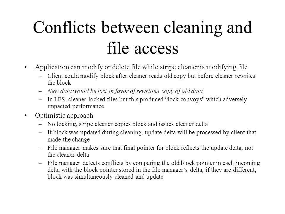 Conflicts between cleaning and file access Application can modify or delete file while stripe cleaner is modifying file –Client could modify block after cleaner reads old copy but before cleaner rewrites the block –New data would be lost in favor of rewritten copy of old data –In LFS, cleaner locked files but this produced lock convoys which adversely impacted performance Optimistic approach –No locking, stripe cleaner copies block and issues cleaner delta –If block was updated during cleaning, update delta will be processed by client that made the change –File manager makes sure that final pointer for block reflects the update delta, not the cleaner delta –File manager detects conflicts by comparing the old block pointer in each incoming delta with the block pointer stored in the file manager's delta, if they are different, block was simultaneously cleaned and update