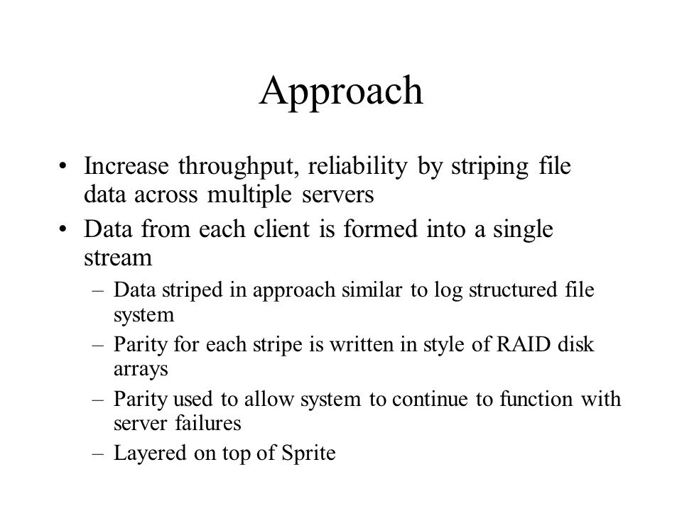 Approach Increase throughput, reliability by striping file data across multiple servers Data from each client is formed into a single stream –Data striped in approach similar to log structured file system –Parity for each stripe is written in style of RAID disk arrays –Parity used to allow system to continue to function with server failures –Layered on top of Sprite