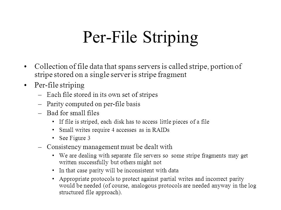 Per-File Striping Collection of file data that spans servers is called stripe, portion of stripe stored on a single server is stripe fragment Per-file striping –Each file stored in its own set of stripes –Parity computed on per-file basis –Bad for small files If file is striped, each disk has to access little pieces of a file Small writes require 4 accesses as in RAIDs See Figure 3 –Consistency management must be dealt with We are dealing with separate file servers so some stripe fragments may get written successfully but others might not In that case parity will be inconsistent with data Appropriate protocols to protect against partial writes and incorrect parity would be needed (of course, analogous protocols are needed anyway in the log structured file approach).