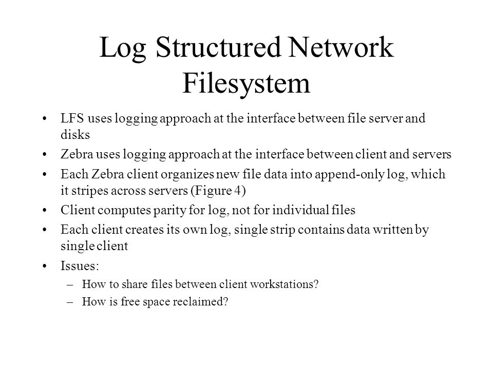 Log Structured Network Filesystem LFS uses logging approach at the interface between file server and disks Zebra uses logging approach at the interface between client and servers Each Zebra client organizes new file data into append-only log, which it stripes across servers (Figure 4) Client computes parity for log, not for individual files Each client creates its own log, single strip contains data written by single client Issues: –How to share files between client workstations.