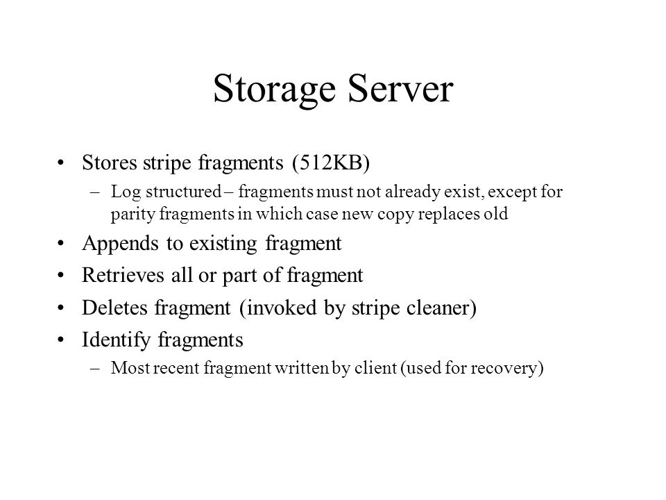 Storage Server Stores stripe fragments (512KB) –Log structured – fragments must not already exist, except for parity fragments in which case new copy replaces old Appends to existing fragment Retrieves all or part of fragment Deletes fragment (invoked by stripe cleaner) Identify fragments –Most recent fragment written by client (used for recovery)