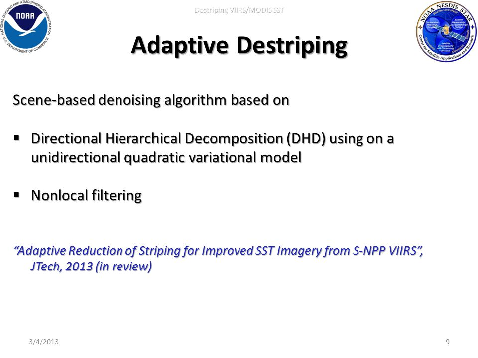 Adaptive Destriping 9 Scene-based denoising algorithm based on  Directional Hierarchical Decomposition (DHD) using on a unidirectional quadratic variational model  Nonlocal filtering Adaptive Reduction of Striping for Improved SST Imagery from S-NPP VIIRS , JTech, 2013 (in review) Destriping VIIRS/MODIS SST 3/4/2013