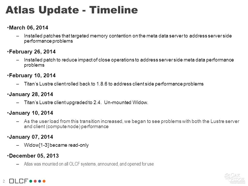 2 Atlas Update - Timeline March 06, 2014 –Installed patches that targeted memory contention on the meta data server to address server side performance problems February 26, 2014 –Installed patch to reduce impact of close operations to address server side meta data performance problems February 10, 2014 –Titan's Lustre client rolled back to 1.8.6 to address client side performance problems January 28, 2014 –Titan's Lustre client upgraded to 2.4.