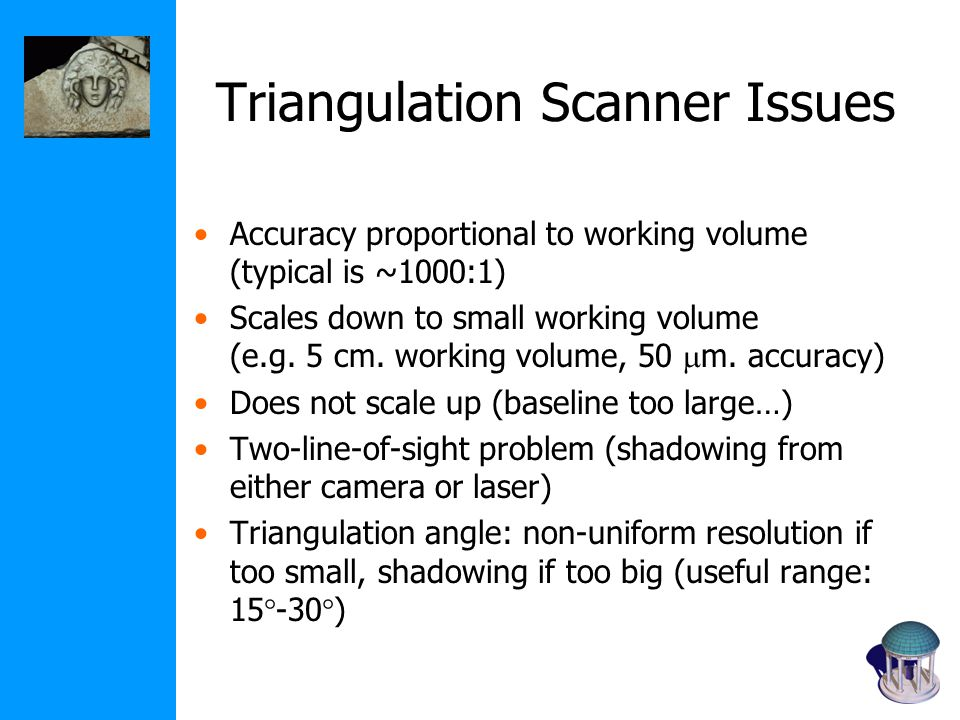 Triangulation Scanner Issues Accuracy proportional to working volume (typical is ~1000:1) Scales down to small working volume (e.g.