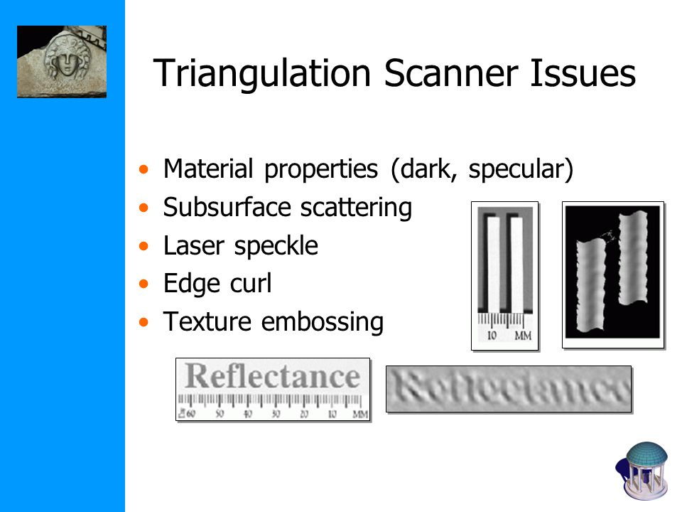 Triangulation Scanner Issues Material properties (dark, specular) Subsurface scattering Laser speckle Edge curl Texture embossing