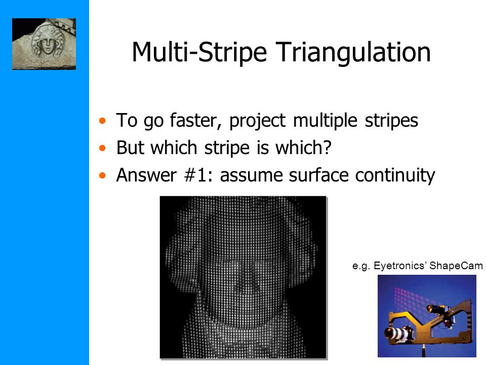 Multi-Stripe Triangulation To go faster, project multiple stripes But which stripe is which.