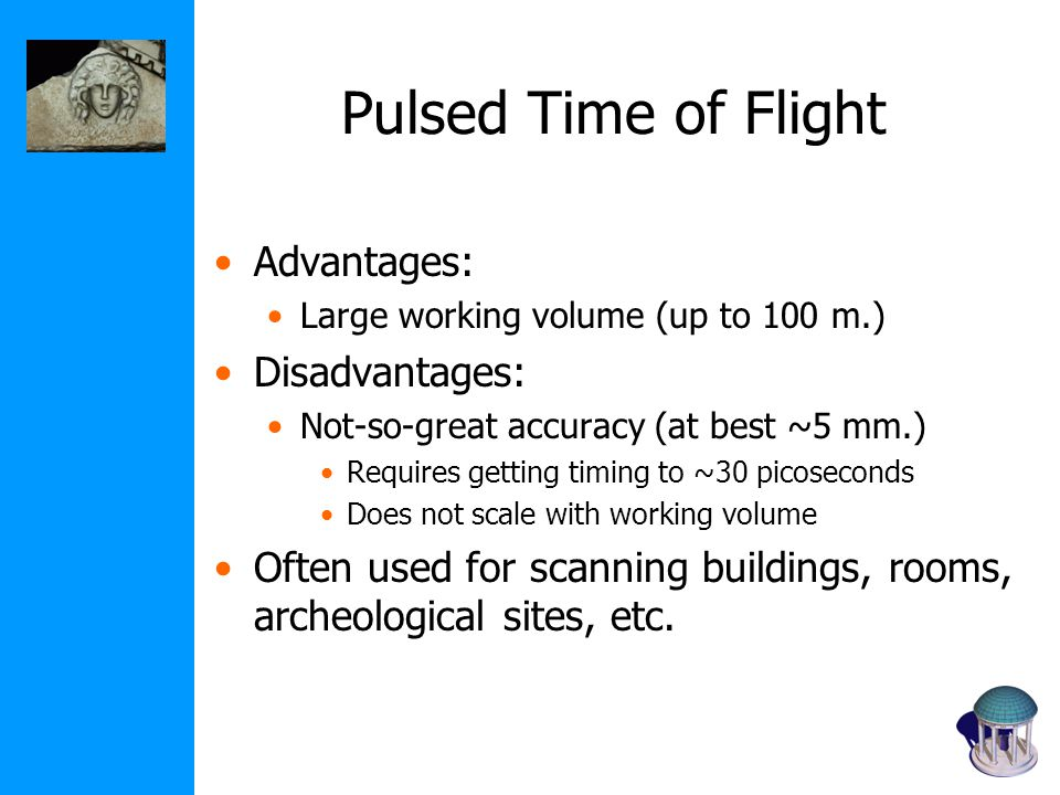 Pulsed Time of Flight Advantages: Large working volume (up to 100 m.) Disadvantages: Not-so-great accuracy (at best ~5 mm.) Requires getting timing to ~30 picoseconds Does not scale with working volume Often used for scanning buildings, rooms, archeological sites, etc.