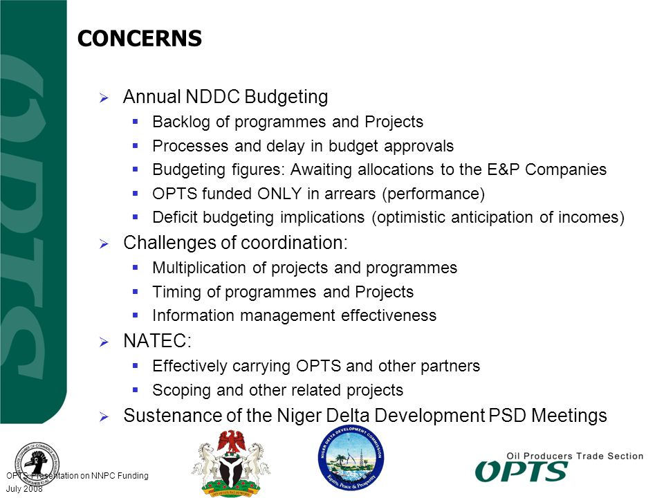 OPTS Presentation on NNPC Funding 5 July 2008 CONCERNS  Annual NDDC Budgeting  Backlog of programmes and Projects  Processes and delay in budget approvals  Budgeting figures: Awaiting allocations to the E&P Companies  OPTS funded ONLY in arrears (performance)  Deficit budgeting implications (optimistic anticipation of incomes)  Challenges of coordination:  Multiplication of projects and programmes  Timing of programmes and Projects  Information management effectiveness  NATEC:  Effectively carrying OPTS and other partners  Scoping and other related projects  Sustenance of the Niger Delta Development PSD Meetings