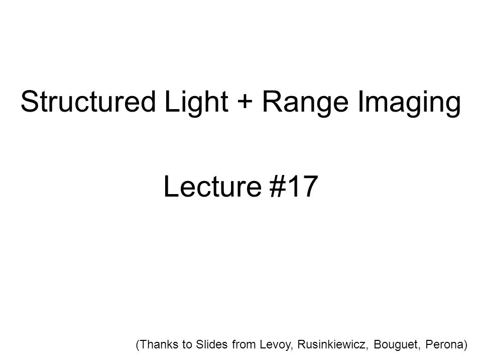 Structured Light + Range Imaging Lecture #17 (Thanks to Slides from Levoy, Rusinkiewicz, Bouguet, Perona)