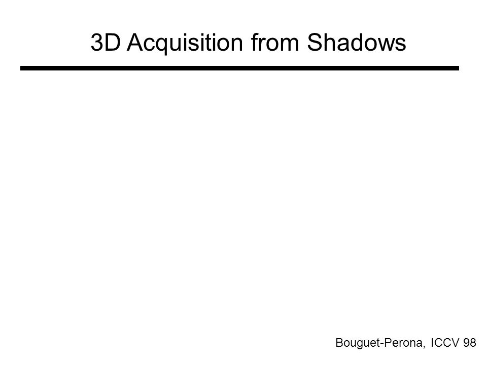 3D Acquisition from Shadows Bouguet-Perona, ICCV 98