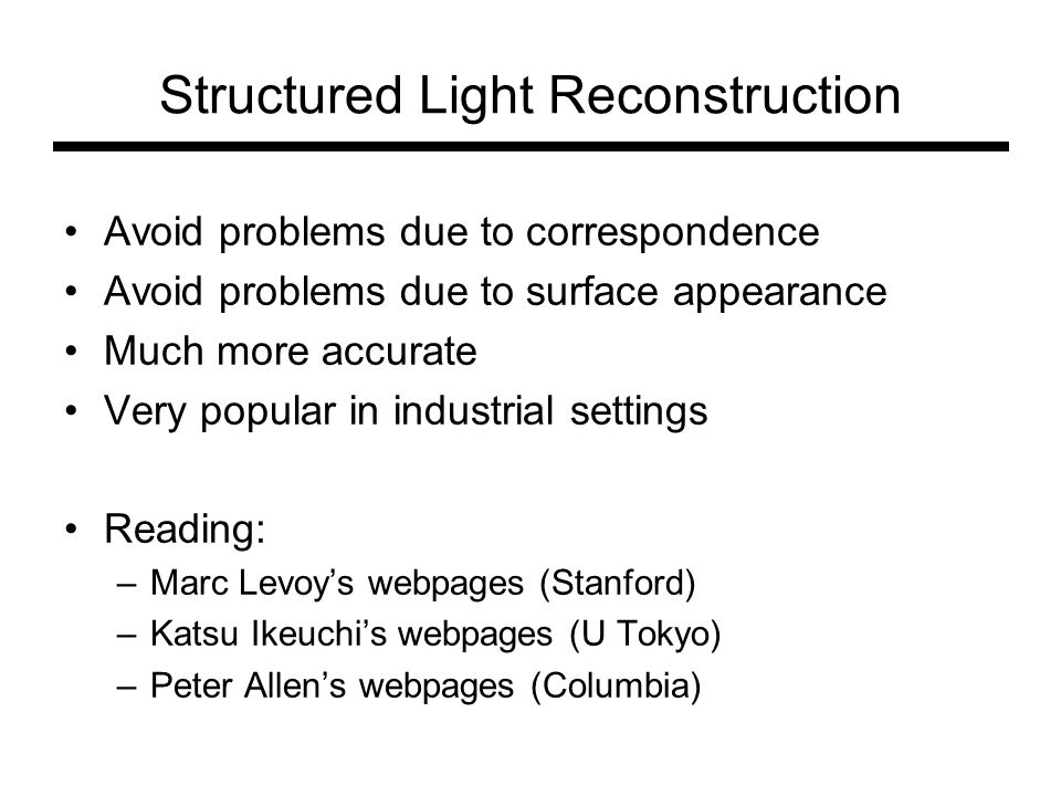 Structured Light Reconstruction Avoid problems due to correspondence Avoid problems due to surface appearance Much more accurate Very popular in industrial settings Reading: –Marc Levoy's webpages (Stanford) –Katsu Ikeuchi's webpages (U Tokyo) –Peter Allen's webpages (Columbia)