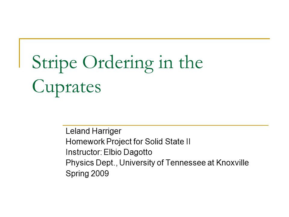 Stripe Ordering in the Cuprates Leland Harriger Homework Project for Solid State II Instructor: Elbio Dagotto Physics Dept., University of Tennessee at Knoxville Spring 2009