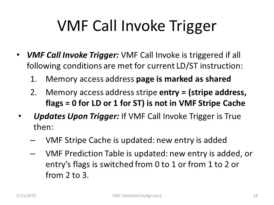 VMF Call Invoke Trigger VMF Call Invoke Trigger: VMF Call Invoke is triggered if all following conditions are met for current LD/ST instruction: 1.Memory access address page is marked as shared 2.Memory access address stripe entry = (stripe address, flags = 0 for LD or 1 for ST) is not in VMF Stripe Cache Updates Upon Trigger: If VMF Call Invoke Trigger is True then: – VMF Stripe Cache is updated: new entry is added – VMF Prediction Table is updated: new entry is added, or entry's flags is switched from 0 to 1 or from 1 to 2 or from 2 to 3.